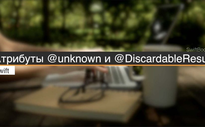 Повышаем качество кода с атрибутами @unknown и @DiscardableResult