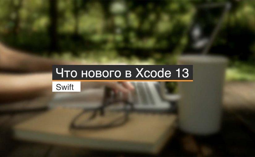 Что нового в Xcode 13