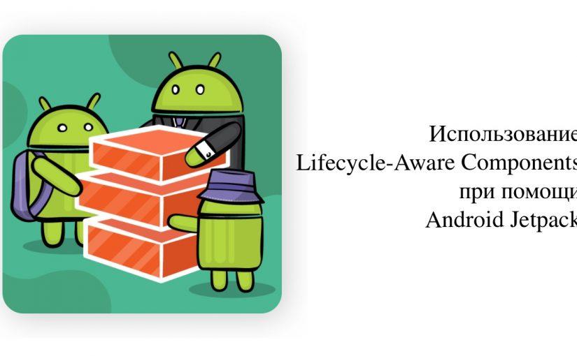 Использование Lifecycle-Aware Components при помощи Android Jetpack